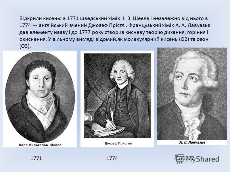 Відкрили кисень: в 1771 шведський хімік К. В. Шеєле і незалежно від нього в 1774 англійський вчений Джозеф Прістлі. Французький хімік А. А. Лавуазьє дав елементу назву і до 1777 року створив кисневу теорію дихання, горіння і окиснення. У вільному виг