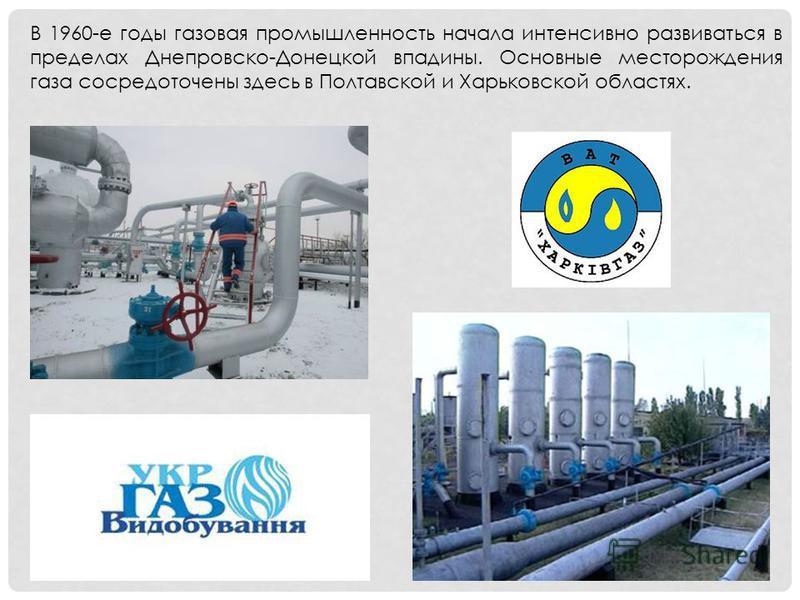 В 1960-е годы газовая промышленность начала интенсивно развиваться в пределах Днепровско-Донецкой впадины. Основные месторождения газа сосредоточены здесь в Полтавской и Харьковской областях.