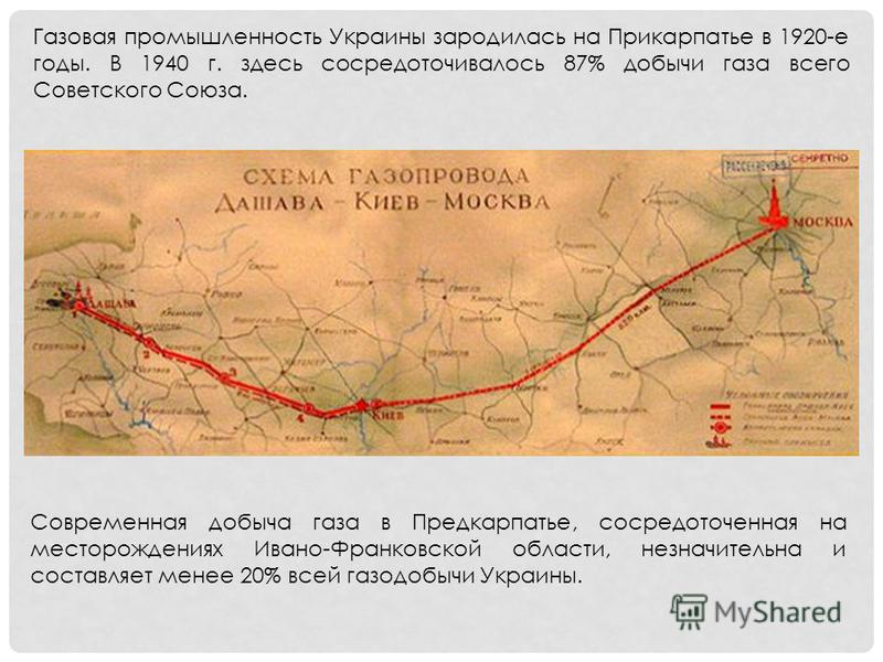Газовая промышленность Украины зародилась на Прикарпатье в 1920-е годы. В 1940 г. здесь сосредоточивалось 87% добычи газа всего Советского Союза. Современная добыча газа в Предкарпатье, сосредоточенная на месторождениях Ивано-Франковской области, нез