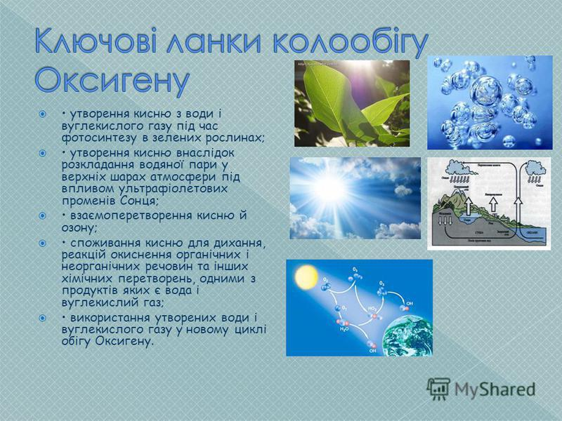 утворення кисню з води і вуглекислого газу під час фотосинтезу в зелених рослинах; утворення кисню внаслідок розкладання водяної пари у верхніх шарах атмосфери під впливом ультрафіолетових променів Сонця; взаємоперетворення кисню й озону; споживання