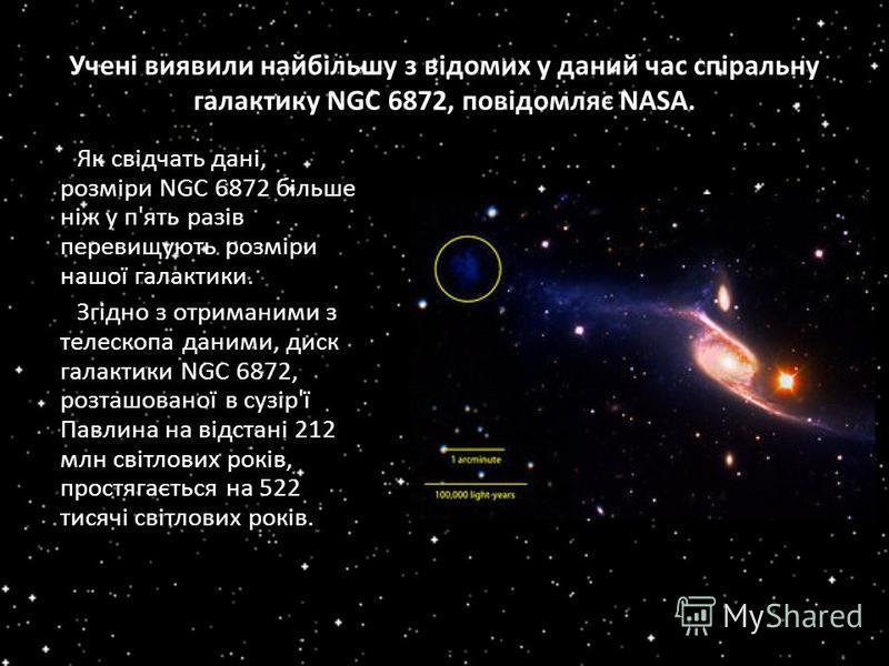 Учені виявили найбільшу з відомих у даний час спіральну галактику NGC 6872, повідомляє NASA. Як свідчать дані, розміри NGC 6872 більше ніж у п'ять разів перевищують розміри нашої галактики. Згідно з отриманими з телескопа даними, диск галактики NGC 6