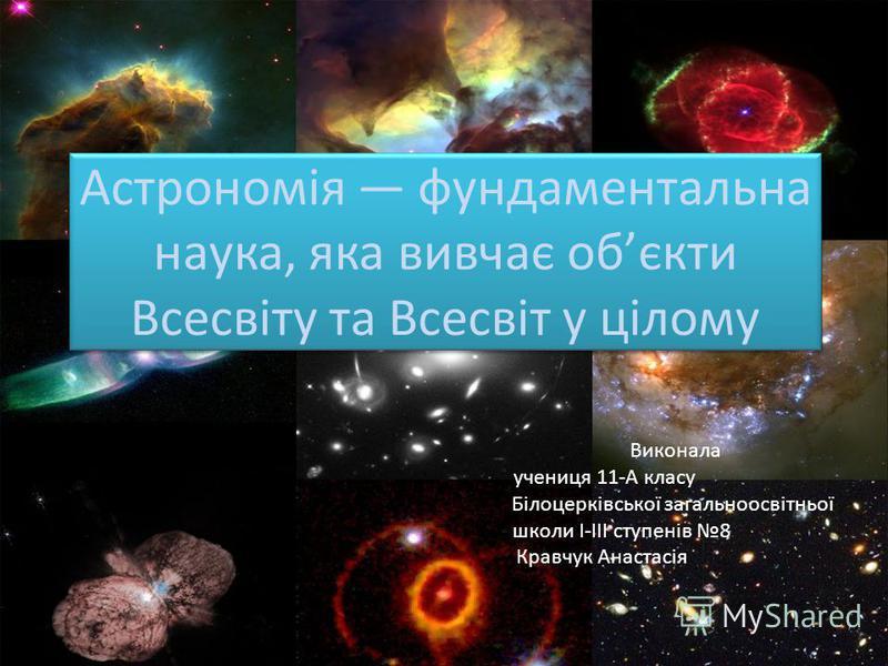 Астрономія фундаментальна наука, яка вивчає обєкти Всесвіту та Всесвіт у цілому Виконала учениця 11-А класу Білоцерківської загальноосвітньої школи I-III ступенів 8 Кравчук Анастасія