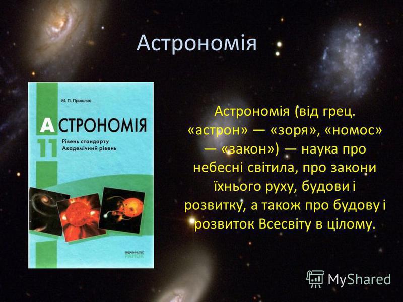 Астрономія (від грец. «астрон» «зоря», «номос» «закон») наука про небесні світила, про закони їхнього руху, будови і розвитку, а також про будову і розвиток Всесвіту в цілому. Астрономія