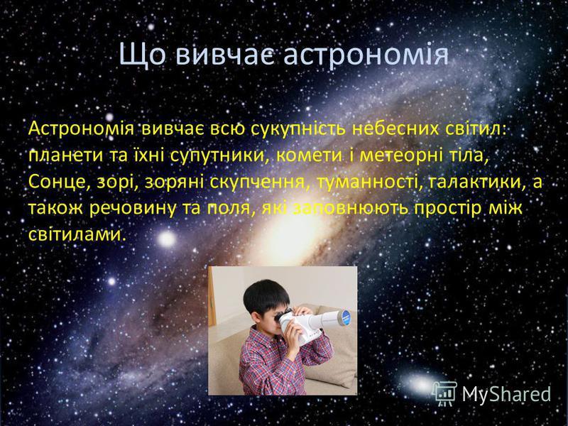 Що вивчає астрономія Астрономія вивчає всю сукупність небесних світил: планети та їхні супутники, комети і метеорні тіла, Сонце, зорі, зоряні скупчення, туманності, галактики, а також речовину та поля, які заповнюють простір між світилами.