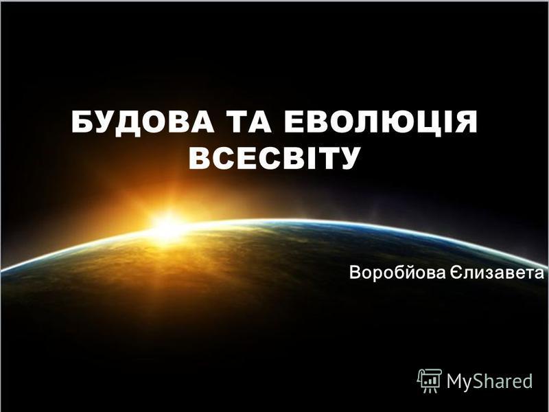 Воробйова Єлизавета БУДОВА ТА ЕВОЛЮЦІЯ ВСЕСВІТУ