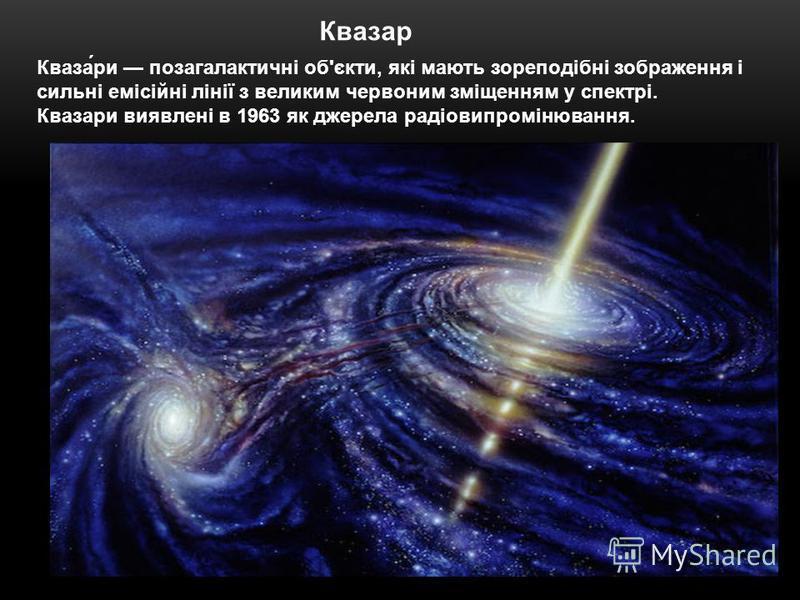 Квазар Кваза́ри позагалактичні об'єкти, які мають зореподібні зображення і сильні емісійні лінії з великим червоним зміщенням у спектрі. Квазари виявлені в 1963 як джерела радіовипромінювання.