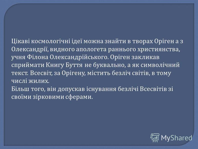Цікаві космологічні ідеї можна знайти в творах Оріген а з Олександрії, видного апологета раннього християнства, учня Філона Олександрійського. Оріген закликав сприймати Книгу Буття не буквально, а як символічний текст. Всесвіт, за Орігену, містить бе