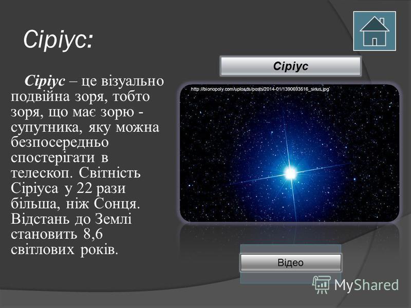 Сіріус: Сіріус – це візуально подвійна зоря, тобто зоря, що має зорю - супутника, яку можна безпосередньо спостерігати в телескоп. Світність Сіріуса у 22 рази більша, ніж Сонця. Відстань до Землі становить 8,6 світлових років. http://bionopoly.com/up