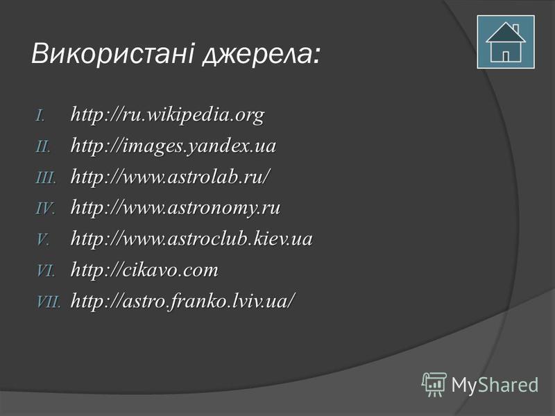 Використані джерела: I. http://ru.wikipedia.org II. http://images.yandex.ua III. http://www.astrolab.ru/ IV. http://www.astronomy.ru V. http://www.astroclub.kiev.ua VI. http://cikavo.com VII. http://astro.franko.lviv.ua/