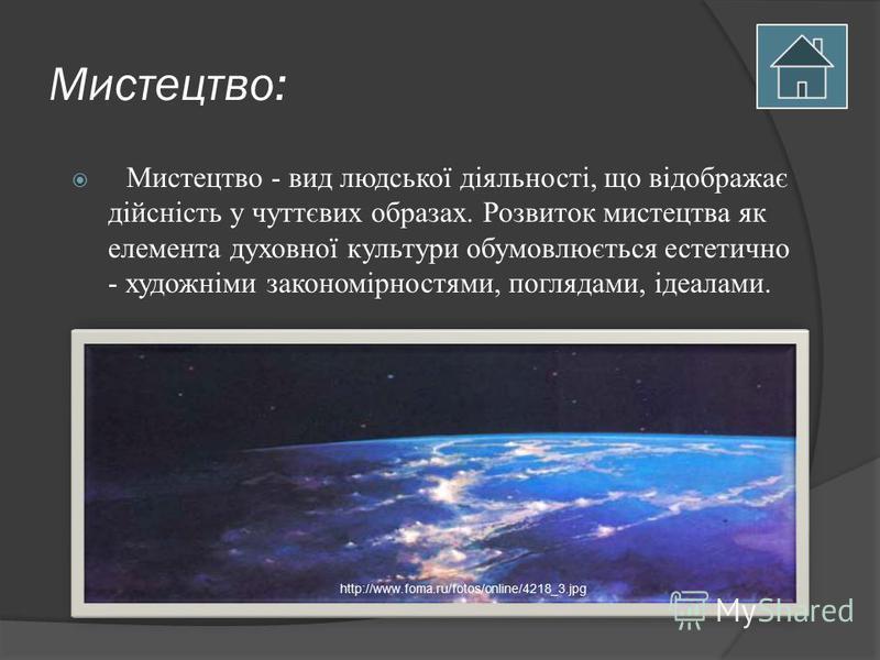 Мистецтво: Мистецтво - вид людської діяльності, що відображає дійсність у чуттєвих образах. Розвиток мистецтва як елемента духовної культури обумовлюється естетично - художніми закономірностями, поглядами, ідеалами. http://www.foma.ru/fotos/online/42