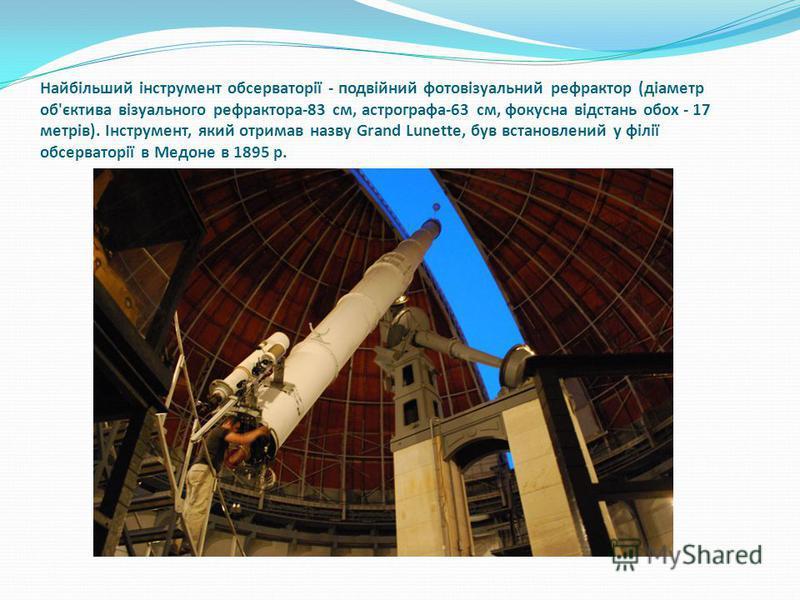 Найбільший інструмент обсерваторії - подвійний фотовізуальний рефрактор (діаметр об'єктива візуального рефрактора-83 см, астрографа-63 см, фокусна відстань обох - 17 метрів). Інструмент, який отримав назву Grand Lunette, був встановлений у філії обсе