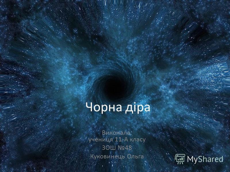 Чорна діра Виконала: учениця 11-А класу ЗОШ 48 Куковинець Ольга