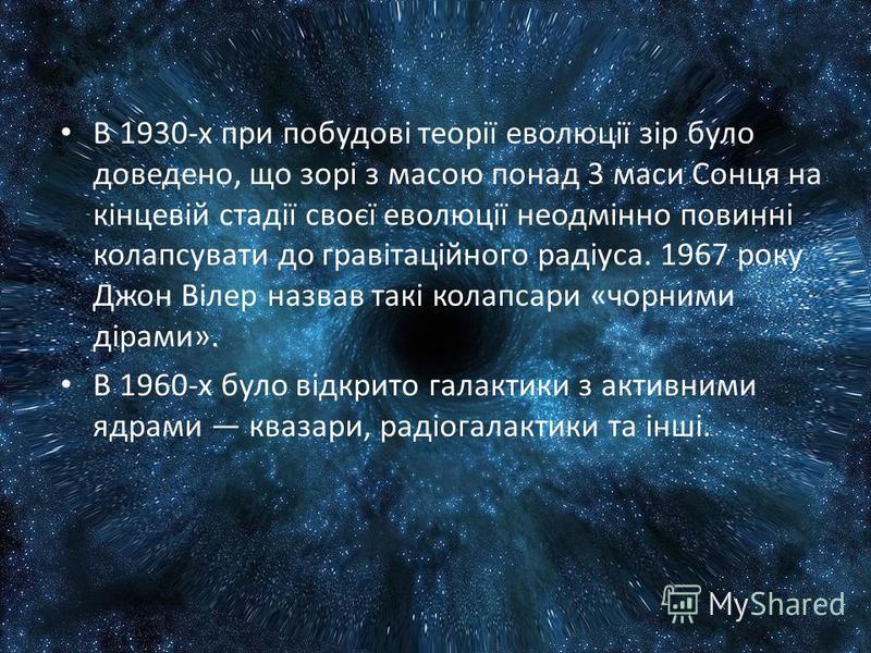 В 1930-х при побудові теорії еволюції зір було доведено, що зорі з масою понад 3 маси Сонця на кінцевій стадії своєї еволюції неодмінно повинні колапсувати до гравітаційного радіуса. 1967 року Джон Вілер назвав такі колапсари «чорними дірами». В 1960