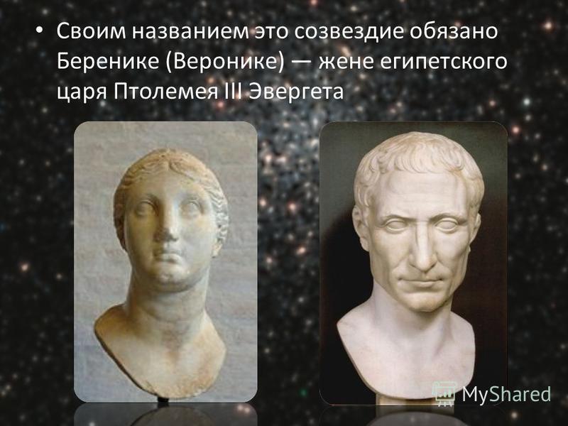 Своим названием это созвездие обязано Беренике (Веронике) жене египетского царя Птолемея III Эвергета