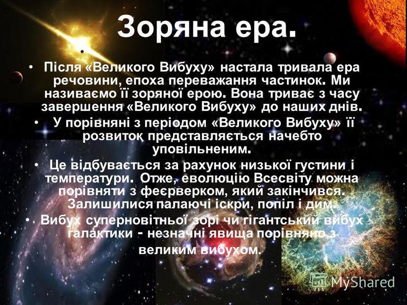 Після «Великого Вибуху» настала тривала ера речовини, епоха переважання частинок. Ми називаємо її зоряної ерою. Вона триває з часу завершення «Великого Вибуху» до наших днів. У порівняні з періодом «Великого Вибуху» її розвиток представляється начебт