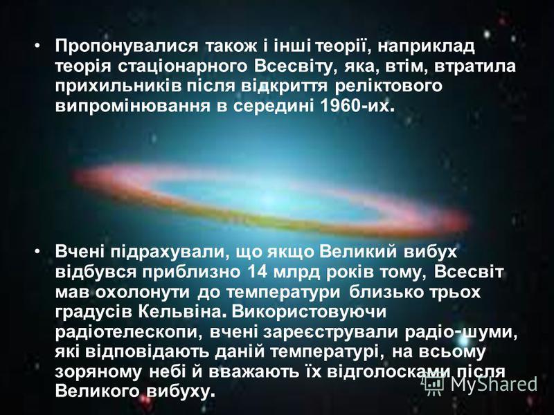 Пропонувалися також і інші теорії, наприклад теорія стаціонарного Всесвіту, яка, втім, втратила прихильників після відкриття реліктового випромінювання в середині 1960-их. Вчені підрахували, що якщо Великий вибух відбувся приблизно 14 млрд років тому