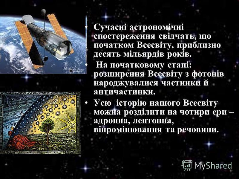 Сучасні астрономічні спостереження свідчать, що початком Всесвіту, приблизно десять мільярдів років. На початковому етапі: розширення Всесвіту з фотонів народжувалися частинки й античастинки. Усю історію нашого Всесвіту можна розділити на чотири ери