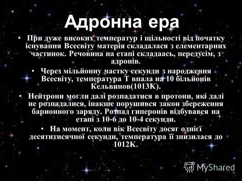 При дуже високих температур і щільності від початку існування Всесвіту матерія складалася з елементарних частинок. Речовина на етапі складаась, передусім, з адронів. Через мільйонну частку секунди з народження Всесвіту, температура T впала на 10 біль
