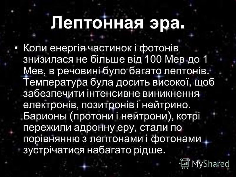 Лептонная эра. Коли енергія частинок і фотонів знизилася не більше від 100 Мев до 1 Мев, в речовині було багато лептонів. Температура була досить високої, щоб забезпечити інтенсивне виникнення електронів, позитронів і нейтрино. Барионы (протони і ней