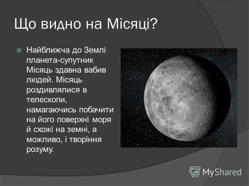 Що видно на Місяці? Найближча до Землі планета-супутник Місяць здавна вабив людей. Місяць роздивлялися в телескопи, намагаючись побачити на його поверхні моря й схожі на земні, а можливо, і творіння розуму.