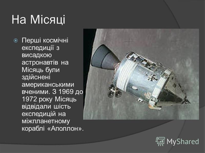 На Місяці Перші космічні експедиції з висадкою астронавтів на Місяць були здійснені американськими вченими. З 1969 до 1972 року Місяць відвідали шість експедицій на міжпланетному кораблі «Аполлон».