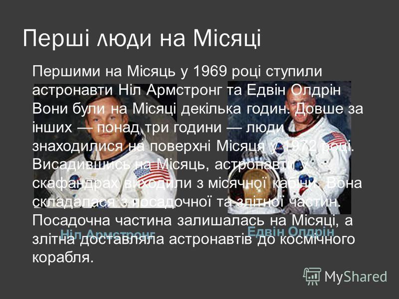 Перші люди на Місяці Ніл Армстронг Едвін Олдрін Першими на Місяць у 1969 році ступили астронавти Ніл Армстронг та Едвін Олдрін Вони були на Місяці декілька годин. Довше за інших понад три години люди знаходилися на поверхні Місяця у 1972 році. Висади
