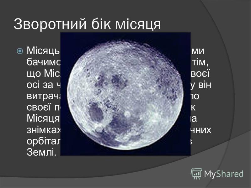 Зворотний бік місяця Місяць змінюється, проте завжди ми бачимо тільки один його бік. Річ у тім, що Місяць обертається навколо своєї осі за чотири тижні і стільки ж часу він витрачає на те, щоб обійти навколо своєї подруги Землі. Зворотний бік Місяця