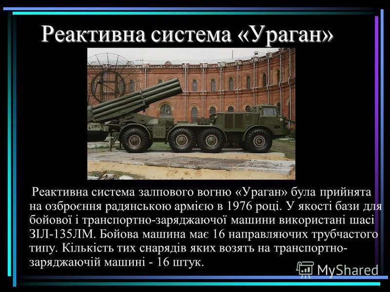 Реактивна система «Ураган» Реактивна система залпового вогню «Ураган» була прийнята на озброєння радянською армією в 1976 році. У якості бази для бойової і транспортно-заряджаючої машини використані шасі ЗІЛ-135ЛМ. Бойова машина має 16 направляючих т