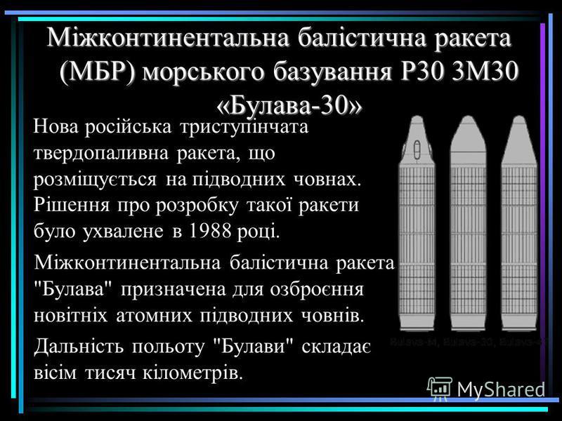 Міжконтинентальна балістична ракета (МБР) морського базування Р30 3М30 «Булава-30» Нова російська триступінчата твердопаливна ракета, що розміщується на підводних човнах. Рішення про розробку такої ракети було ухвалене в 1988 році. Міжконтинентальна