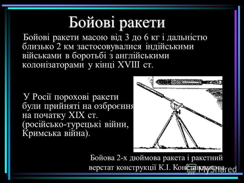 Бойові ракети У Росії порохові ракети були прийняті на озброєння на початку XIX ст. (російсько-турецькі війни, Кримська війна). Бойові ракети масою від 3 до 6 кг і дальністю близько 2 км застосовувалися індійськими військами в боротьбі з англійськими