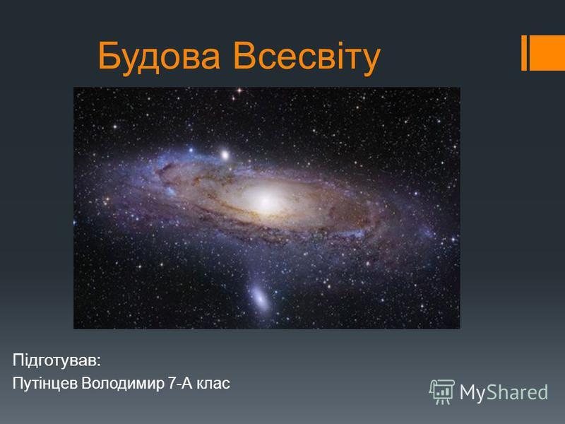 Будова Всесвіту Підготував: Путінцев Володимир 7-А клас
