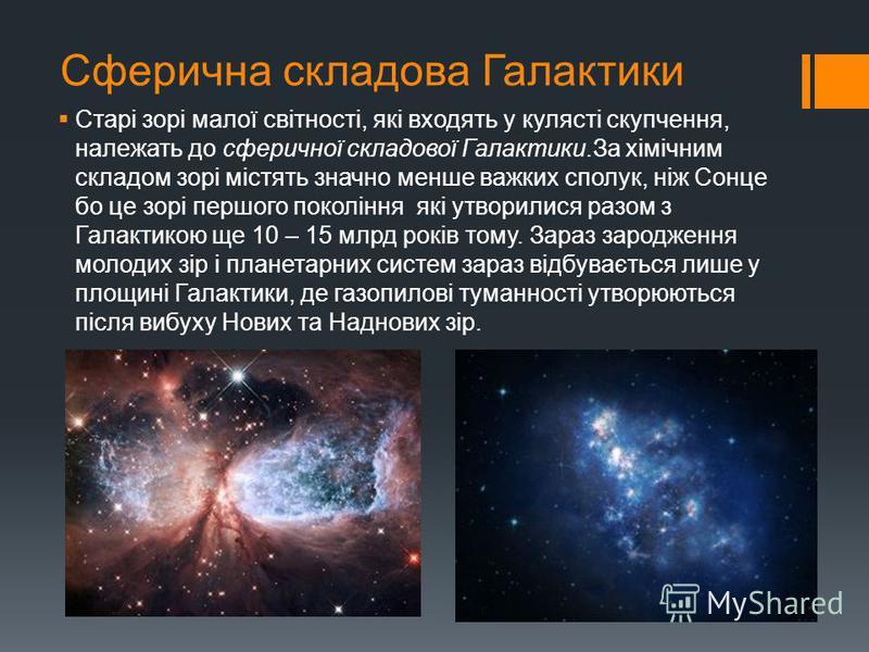 Сферична складова Галактики Старі зорі малої світності, які входять у кулясті скупчення, належать до сферичної складової Галактики.За хімічним складом зорі містять значно менше важких сполук, ніж Сонце бо це зорі першого покоління які утворилися разо