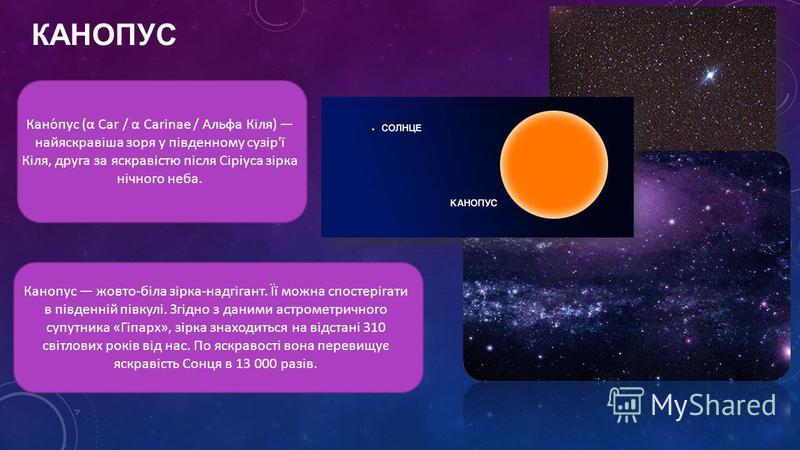 КАНОПУС Кано́пус (α Car / α Carinae / Альфа Кіля) найяскравіша зоря у південному сузір'ї Кіля, друга за яскравістю після Сіріуса зірка нічного неба. Канопус жовто-біла зірка-надгігант. Її можна спостерігати в південній півкулі. Згідно з даними астром