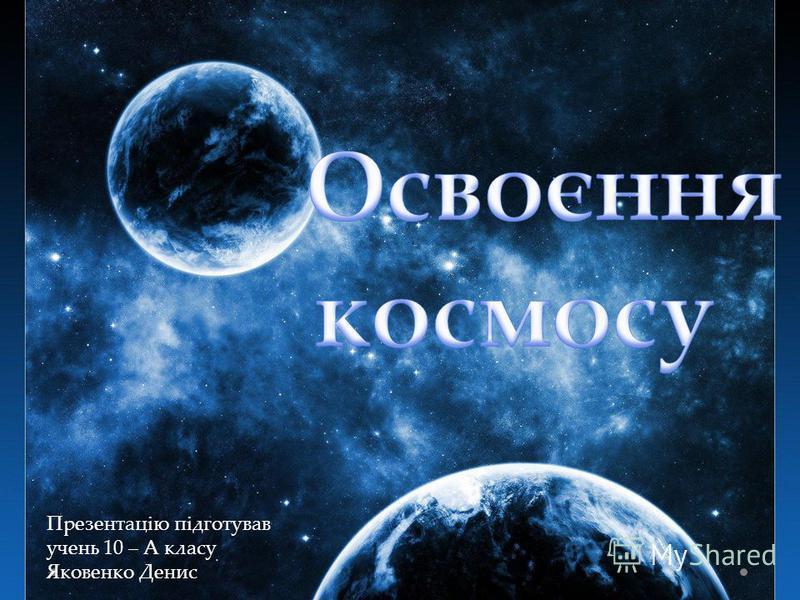 Презентацію підготував учень 10 – А класу Яковенко Денис