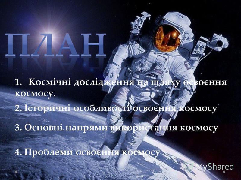 1.Космічні дослідження на шляху освоєння космосу. 2. Історичні особливості освоєння космосу 3. Основні напрями використання космосу 4. Проблеми освоєння космосу