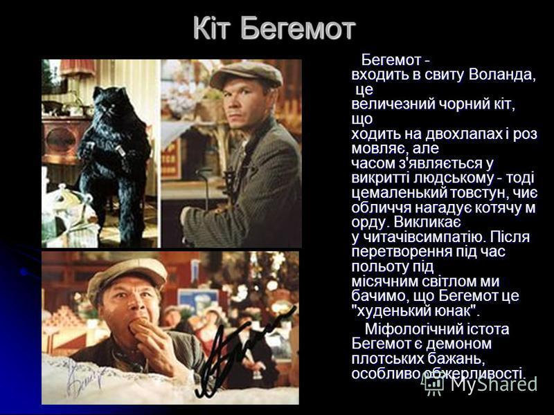 Кіт Бегемот Бегемот - входить в свиту Воланда, це величезний чорний кіт, що ходить на двохлапах і роз мовляє, але часом з'являється у викритті людському - тоді цемаленький товстун, чиє обличчя нагадує котячу м орду. Викликає у читачівсимпатію. Після