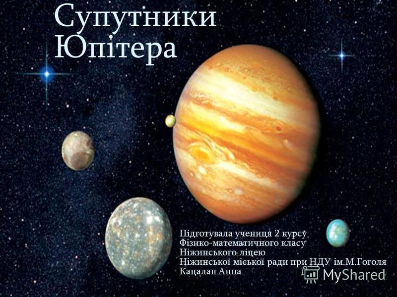 Супутники Юпітера Підготувала учениця 2 курсу Фізико-математичного класу Ніжинського ліцею Ніжинської міської ради при НДУ ім.М.Гоголя Кацалап Анна