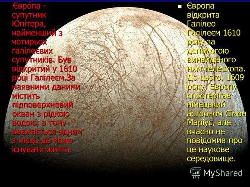 Євро́па - супутник Юпітера, найменший з чотирьох галілеєвих супутників. Був відкритий у 1610 році Галілеєм.За наявними даними містить підповерхневий океан з рідкою водою, а тому вважається одним з місць де може існувати життя. Євро́па - супутник Юпіт