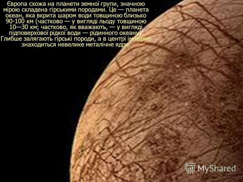Європа схожа на планети земної групи, значною мірою складена гірськими породами. Це планета океан, яка вкрита шаром води товщиною близько 90-100 км (частково у вигляді льоду товщиною 1030 км; частково, як вважають, у вигляді підповерхової рідкої води