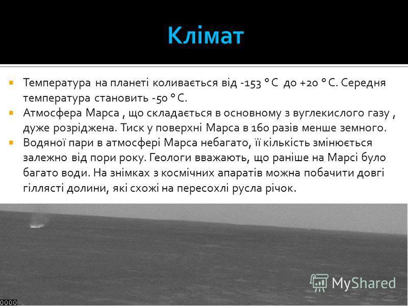 Температура на планеті коливається від -153 ° C до +20 ° C. Середня температура становить -50 ° C. Атмосфера Марса, що складається в основному з вуглекислого газу, дуже розріджена. Тиск у поверхні Марса в 160 разів менше земного. Водяної пари в атмос