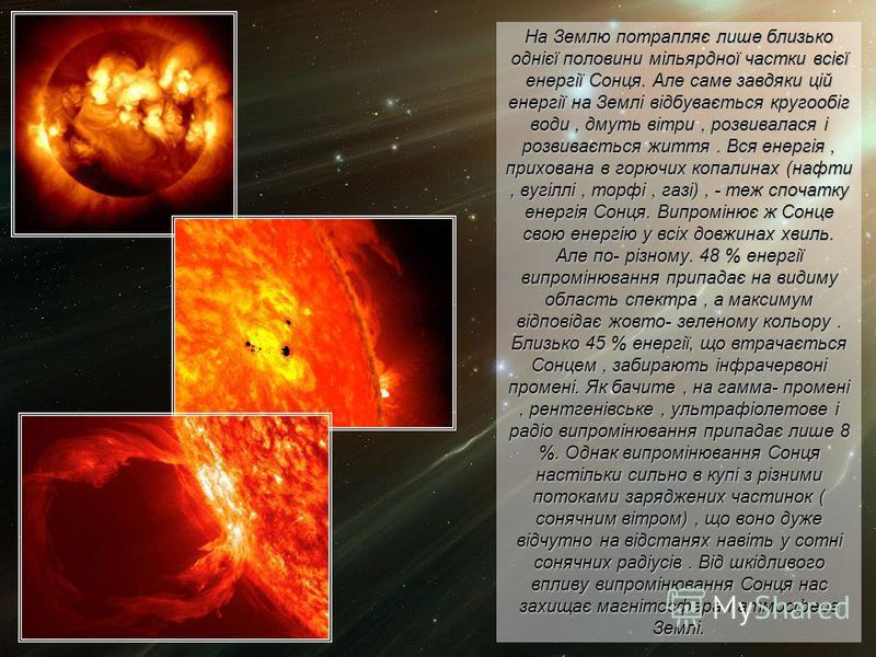 На Землю потрапляє лише близько однієї половини мільярдної частки всієї енергії Сонця. Але саме завдяки цій енергії на Землі відбувається кругообіг води, дмуть вітри, розвивалася і розвивається життя. Вся енергія, прихована в горючих копалинах (нафти