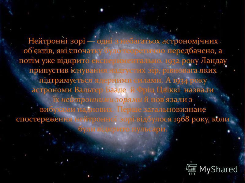 Нейтронні зорі одні з небагатьох астрономічних об'єктів, які спочатку було теоретично передбачено, а потім уже відкрито експериментально. 1932 року Ландау припустив існування надгустих зір, рівновага яких підтримується ядерними силами. А 1934 року ас