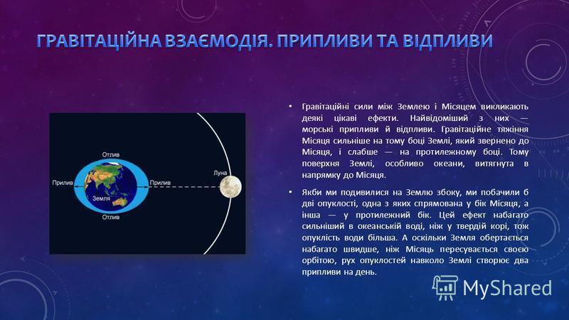 Гравітаційні сили між Землею і Місяцем викликають деякі цікаві ефекти. Найвідоміший з них морські припливи й відпливи. Гравітаційне тяжіння Місяця сильніше на тому боці Землі, який звернено до Місяця, і слабше на протилежному боці. Тому поверхня Земл