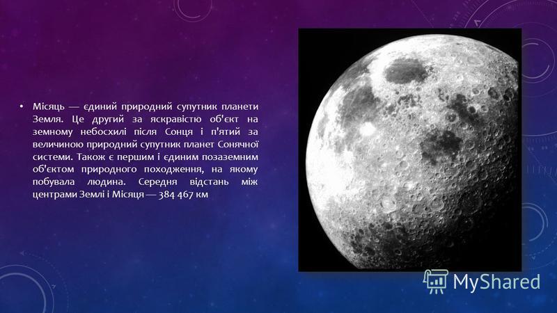 Місяць єдиний природний супутник планети Земля. Це другий за яскравістю об'єкт на земному небосхилі після Сонця і п'ятий за величиною природний супутник планет Сонячної системи. Також є першим і єдиним позаземним об'єктом природного походження, на як