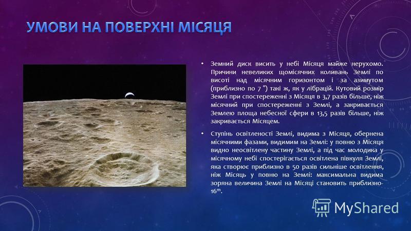 Земний диск висить у небі Місяця майже нерухомо. Причини невеликих щомісячних коливань Землі по висоті над місячним горизонтом і за азимутом (приблизно по 7 °) такі ж, як у лібрацій. Кутовий розмір Землі при спостереженні з Місяця в 3,7 разів більше,