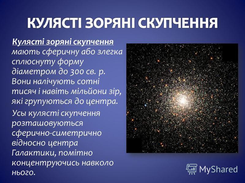 Кулясті зоряні скупчення мають сферичну або злегка сплюснуту форму діаметром до 300 св. р. Вони налічують сотні тисяч і навіть мільйони зір, які групуються до центра. Усы кулясті скупчення розташовуються сферично-симетрично відносно центра Галактики,