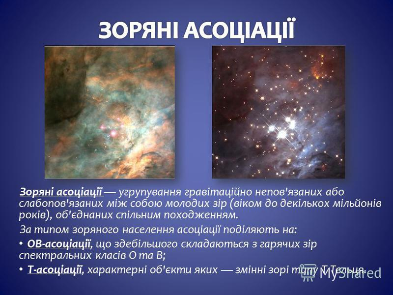 Зоряні асоціації угрупування гравітаційно непов'язаних або слабопов'язаних між собою молодих зір (віком до декількох мільйонів років), об'єднаних спільним походженням. За типом зоряного населення асоціації поділяють на: OB-асоціації, що здебільшого с