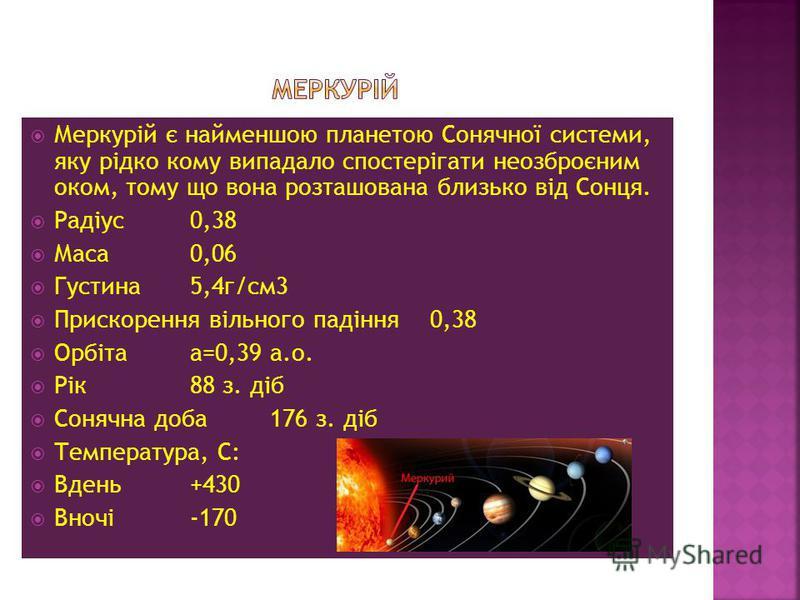Меркурій є найменшою планетою Сонячної системи, яку рідко кому випадало спостерігати неозброєним оком, тому що вона розташована близько від Сонця. Радіус0,38 Маса0,06 Густина5,4г/см3 Прискорення вільного падіння0,38 Орбітаа=0,39 а.о. Рік88 з. діб Сон