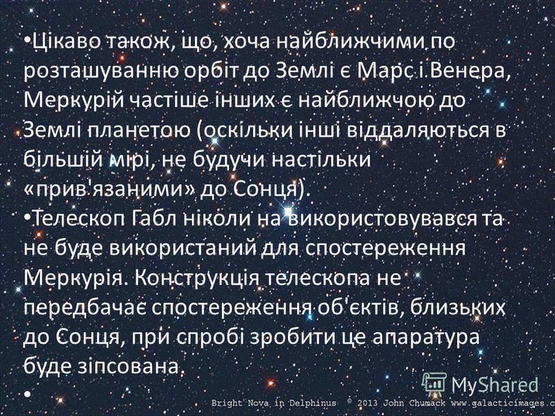 Цікаво також, що, хоча найближчими по розташуванню орбіт до Землі є Марс і Венера, Меркурій частіше інших є найближчою до Землі планетою (оскільки інші віддаляються в більшій мірі, не будучи настільки «прив'язаними» до Сонця). Телескоп Габл ніколи на