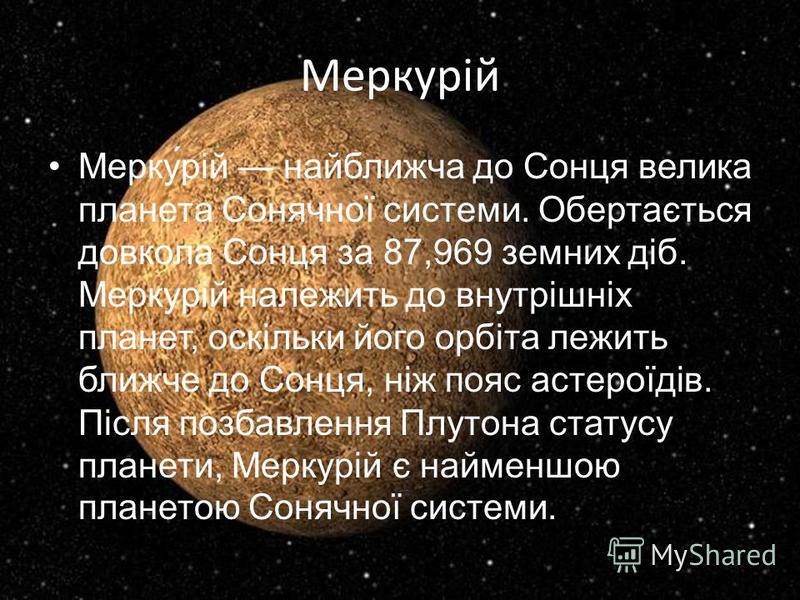 Меркурій Мерку́рій найближча до Сонця велика планета Сонячної системи. Обертається довкола Сонця за 87,969 земних діб. Меркурій належить до внутрішніх планет, оскільки його орбіта лежить ближче до Сонця, ніж пояс астероїдів. Після позбавлення Плутона